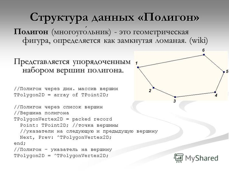 Структура данных «Полигон» Полигон (многоугольник) - это геометрическая фигура, определяется как замкнутая ломаная. (wiki) Представляется упорядоченным набором вершин полигона. //Полигон через дин. массив вершин TPolygon2D = array of TPoint2D; //Поли