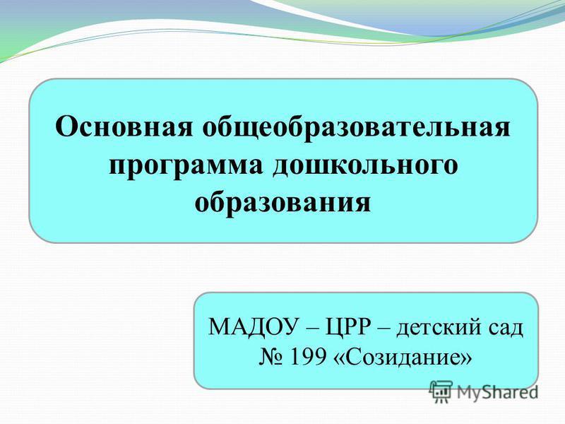 Основная общеобразовательная программа дошкольного образования МАДОУ – ЦРР – детский сад 199 «Созидание»