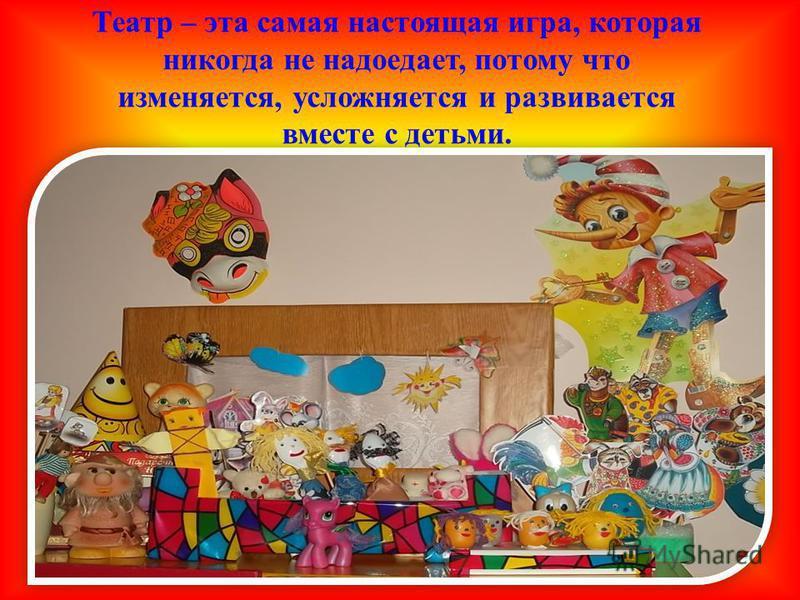 Театр – эта самая настоящая игра, которая никогда не надоедает, потому что изменяется, усложняется и развивается вместе с детьми.