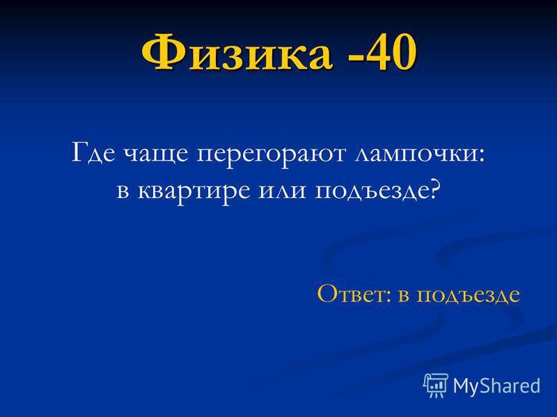 Ответ: в подъезде Физика -40 Где чаще перегорают лампочки: в квартире или подъезде?