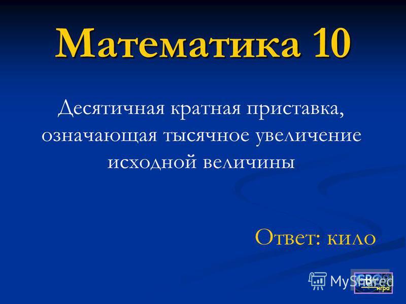 Математика 10 Десятичная кратная приставка, означающая тысячное увеличение исходной величины Ответ: кило