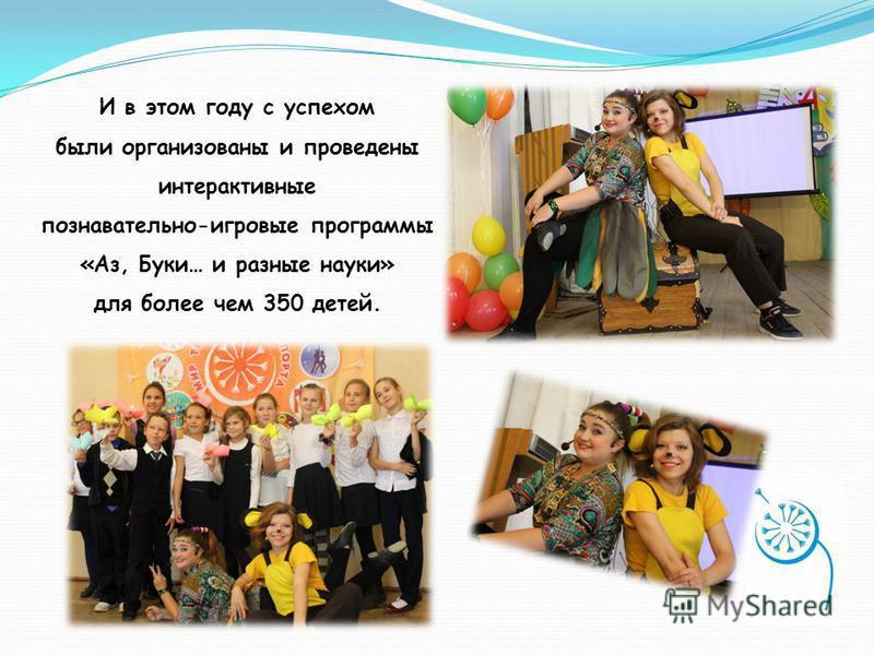 И в этом году с успехом были организованы и проведены интерактивные познавательно-игровые программы «Аз, Буки… и разные науки» для более чем 350 детей.