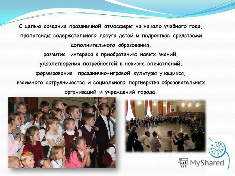 С целью создания праздничной атмосферы на начало учебного года, пропаганды содержательного досуга детей и подростков средствами дополнительного образования, развития интереса к приобретению новых знаний, удовлетворения потребностей в новизне впечатле