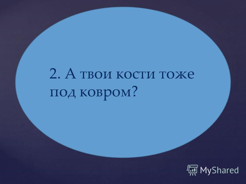 2. А твои кости тоже под ковром?
