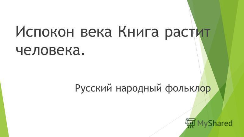 Испокон века Книга растит человека. Русский народный фольклор