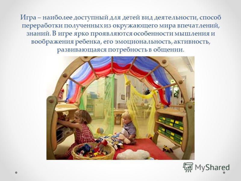 Игра – наиболее доступный для детей вид деятельности, способ переработки полученных из окружающего мира впечатлений, знаний. В игре ярко проявляются особенности мышления и воображения ребенка, его эмоциональность, активность, развивающаяся потребност