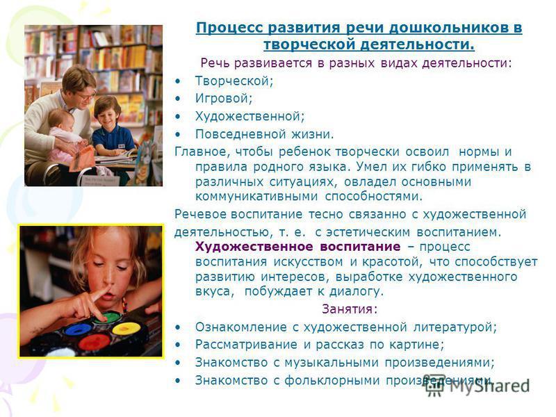 Процесс развития речи дошкольников в творческой деятельности. Речь развивается в разных видах деятельности: Творческой; Игровой; Художественной; Повседневной жизни. Главное, чтобы ребенок творчески освоил нормы и правила родного языка. Умел их гибко