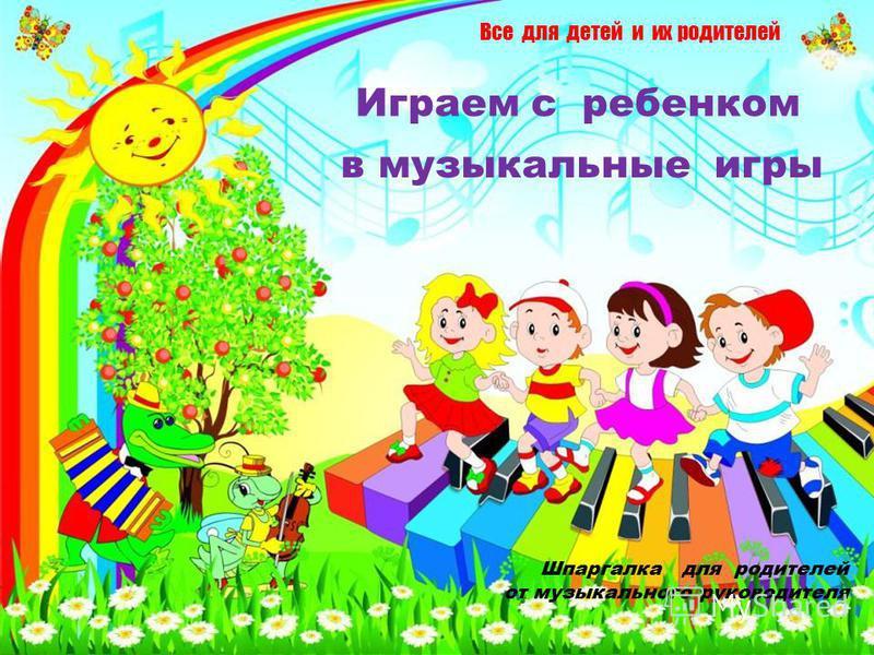 Все для детей и их родителей Шпаргалка для родителей от музыкального руководителя в музыкальные игры Играем с ребенком