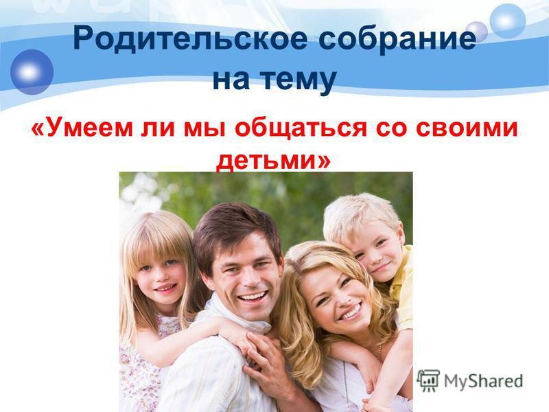 Родительское собрание на тему «Умеем ли мы общаться со своими детьми»