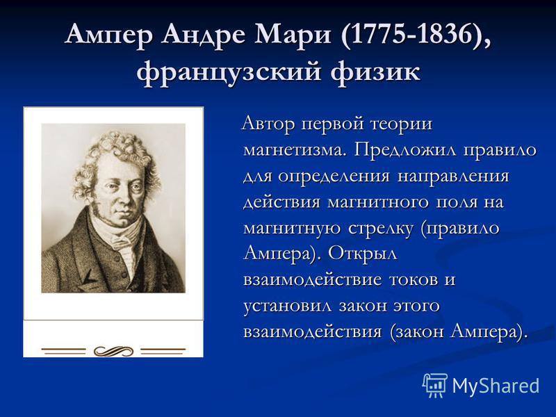 Ампер Андре Мари (1775-1836), французский физик Автор первой теории магнетизма. Предложил правило для определения направления действия магнитного поля на магнитную стрелку (правило Ампера). Открыл взаимодействие токов и установил закон этого взаимоде