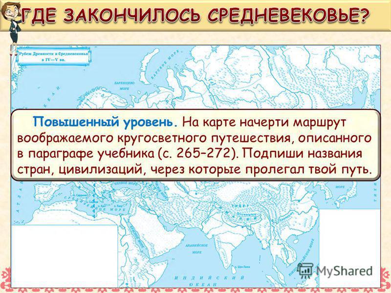 Повышенный уровень. На карте начерти маршрут воображаемого кругосветного путешествия, описанного в параграфе учебника (с. 265–272). Подпиши названия стран, цивилизаций, через которые пролегал твой путь.