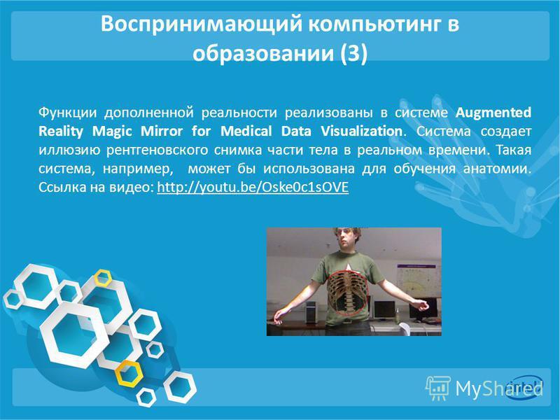 Воспринимающий компьютинг в образовании (3) Функции дополненной реальности реализованы в системе Augmented Reality Magic Mirror for Medical Data Visualization. Система создает иллюзию рентгеновского снимка части тела в реальном времени. Такая система