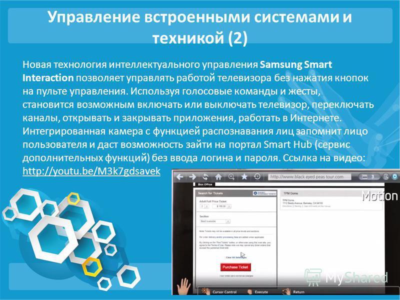 Управление встроенными системами и техникой (2) Новая технология интеллектуального управления Samsung Smart Interaction позволяет управлять работой телевизора без нажатия кнопок на пульте управления. Используя голосовые команды и жесты, становится во