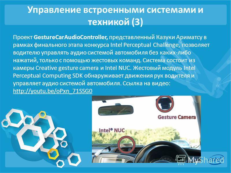 Управление встроенными системами и техникой (3) Проект GestureCarAudioController, представленный Казуки Ариматсу в рамках финального этапа конкурса Intel Perceptual Challenge, позволяет водителю управлять аудио системой автомобиля без каких-либо нажа