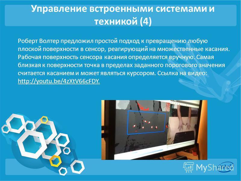 Управление встроенными системами и техникой (4) Роберт Волтер предложил простой подход к превращению любую плоской поверхности в сенсор, реагирующий на множественные касания. Рабочая поверхность сенсора касания определяется вручную. Самая близкая к п