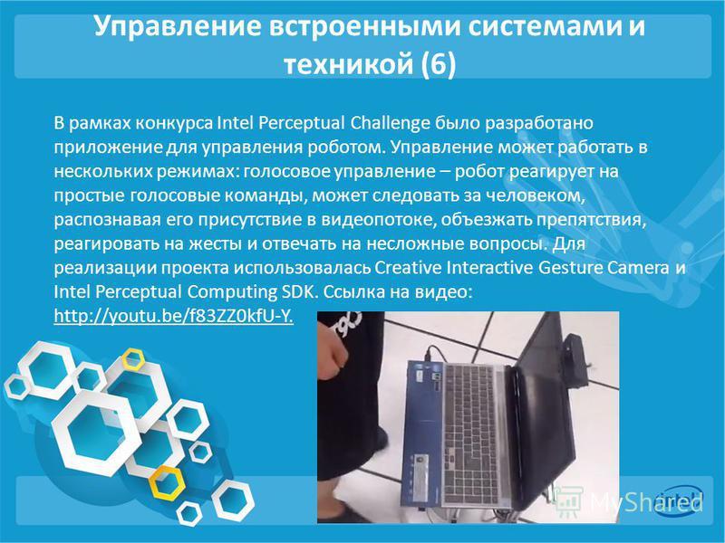 Управление встроенными системами и техникой (6) В рамках конкурса Intel Perceptual Challenge было разработано приложение для управления роботом. Управление может работать в нескольких режимах: голосовое управление – робот реагирует на простые голосов