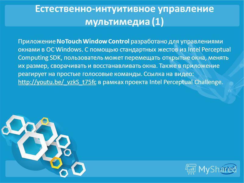 Естественно-интуитивное управление мультимедиа (1) Приложение NoTouch Window Control разработано для управлениями окнами в ОС Windows. С помощью стандартных жестов из Intel Perceptual Computing SDK, пользователь может перемещать открытые окна, менять