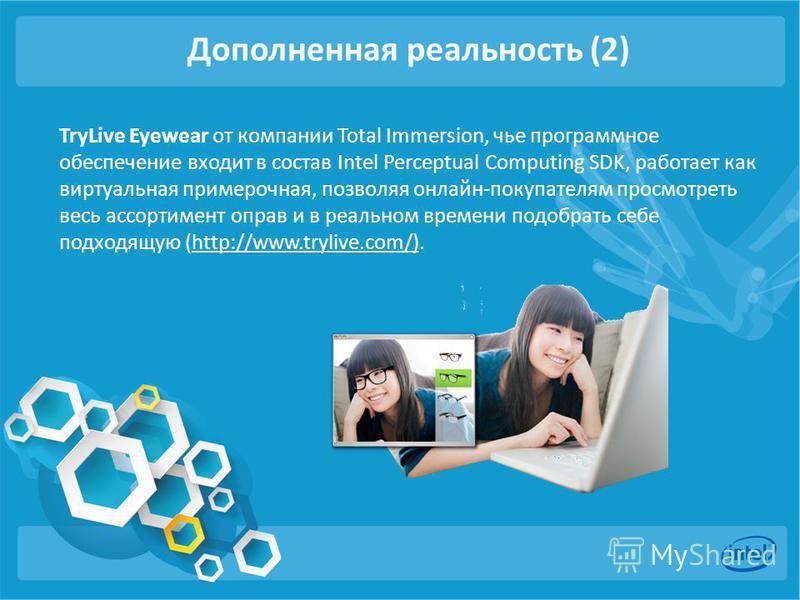 Дополненная реальность (2) TryLive Eyewear от компании Total Immersion, чье программное обеспечение входит в состав Intel Perceptual Computing SDK, работает как виртуальная примерочная, позволяя онлайн-покупателям просмотреть весь ассортимент оправ и