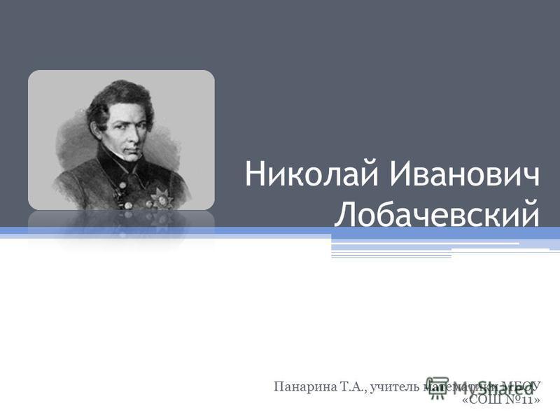 Николай Иванович Лобачевский Панарина Т.А., учитель математики МБОУ «СОШ 11»