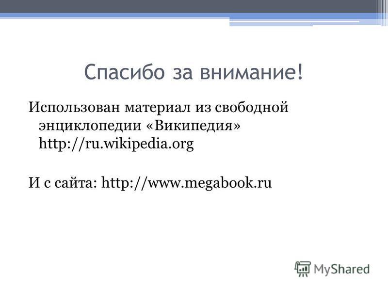Спасибо за внимание! Использован материал из свободной энциклопедии «Википедия» http://ru.wikipedia.org И с сайта: http://www.megabook.ru