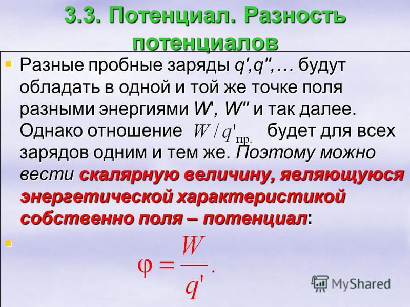 3.3. Потенциал. Разность потенциалов Разные пробные заряды q',q'',… будут обладать в одной и той же точке поля разными энергиями W', W'' и так далее. Однако отношение будет для всех зарядов одним и тем же. Поэтому можно вести скалярную величину, явля