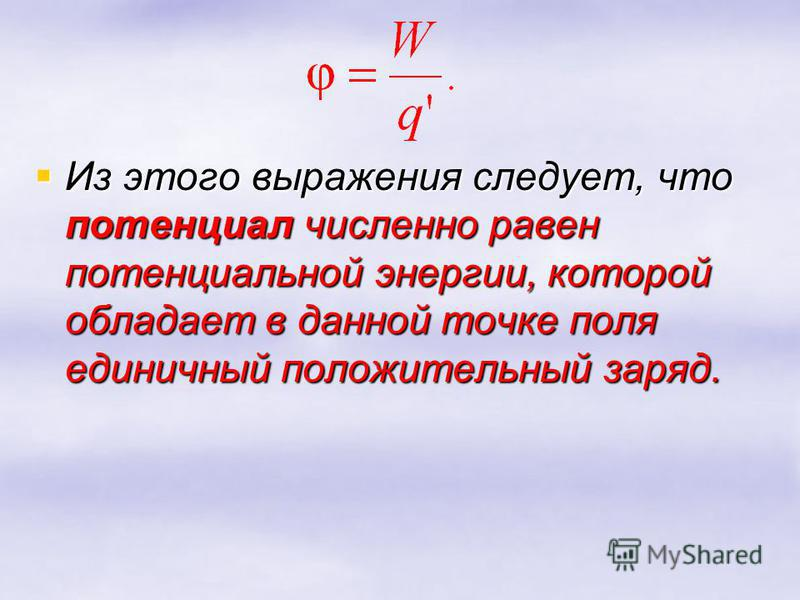 Из этого выражения следует, что потенциал численно равен потенциальной энергии, которой обладает в данной точке поля единичный положительный заряд. Из этого выражения следует, что потенциал численно равен потенциальной энергии, которой обладает в дан