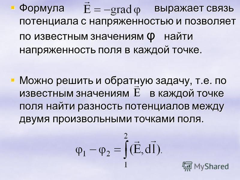 Формула выражает связь потенциала с напряженностью и позволяет по известным значениям φ найти напряженность поля в каждой точке. Формула выражает связь потенциала с напряженностью и позволяет по известным значениям φ найти напряженность поля в каждой