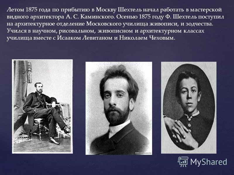 Летом 1875 года по прибытию в Москву Шехтель начал работать в мастерской видного архитектора А. С. Каминского. Осенью 1875 году Ф. Шехтель поступил на архитектурное отделение Московского училища живописи, и зодчества. Учился в научном, рисовальном, ж