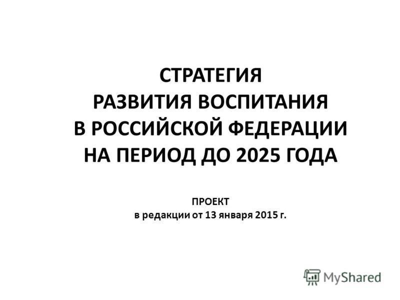 СТРАТЕГИЯ РАЗВИТИЯ ВОСПИТАНИЯ В РОССИЙСКОЙ ФЕДЕРАЦИИ НА ПЕРИОД ДО 2025 ГОДА ПРОЕКТ в редакции от 13 января 2015 г.