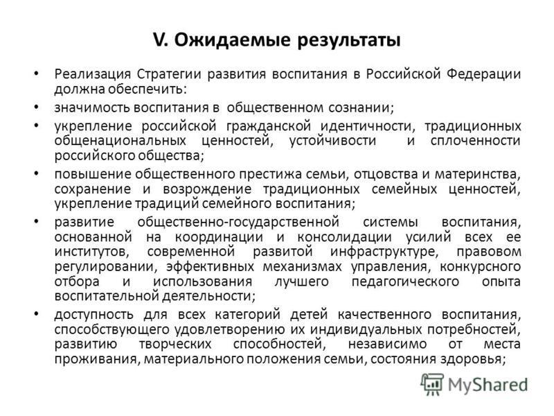 V. Ожидаемые результаты Реализация Стратегии развития воспитания в Российской Федерации должна обеспечить: значимость воспитания в общественном сознании; укрепление российской гражданской идентичности, традиционных общенациональных ценностей, устойчи