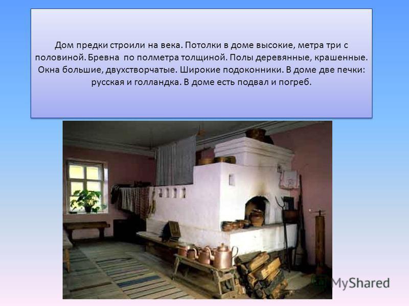 Дом предки строили на века. Потолки в доме высокие, метра три с половиной. Бревна по полметра толщиной. Полы деревянные, крашенные. Окна большие, двухстворчатые. Широкие подоконники. В доме две печки: русская и голландка. В доме есть подвал и погреб.