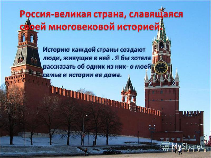 Россия-великая страна, славящаяся своей многовековой историей. Историю каждой страны создают люди, живущие в ней. Я бы хотела рассказать об одних из них- о моей семье и истории ее дома.