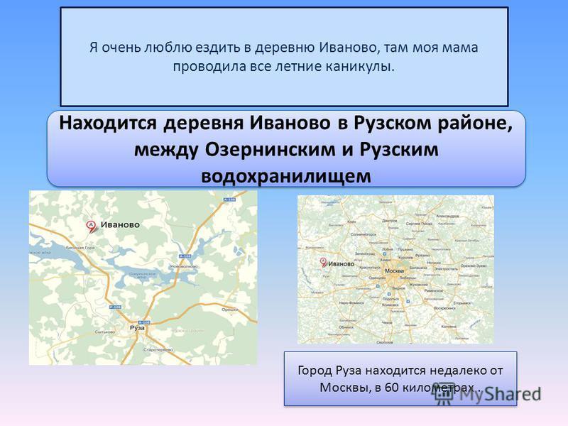 Я очень люблю ездить в деревню Иваново, там моя мама проводила все летние каникулы. Находится деревня Иваново в Рузском районе, между Озернинским и Рузским водохранилищем Город Руза находится недалеко от Москвы, в 60 километрах.