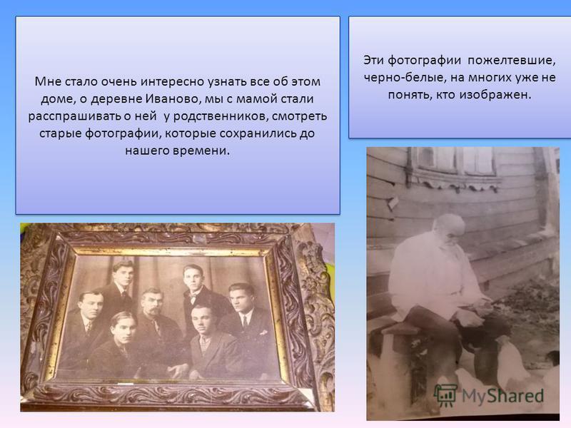 Мне стало очень интересно узнать все об этом доме, о деревне Иваново, мы с мамой стали расспрашивать о ней у родственников, смотреть старые фотографии, которые сохранились до нашего времени. Эти фотографии пожелтевшие, черно-белые, на многих уже не п