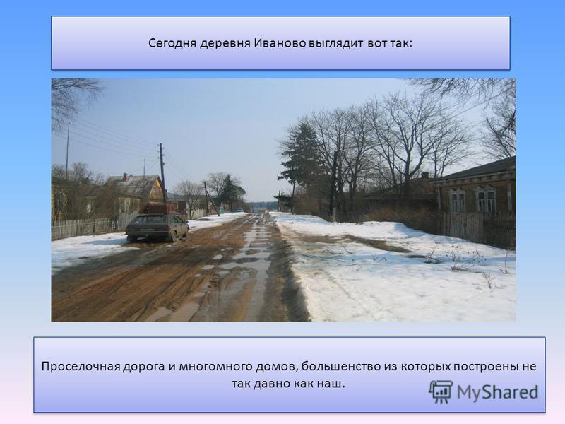 Сегодня деревня Иваново выглядит вот так: Проселочная дорога и много-много домов, большинство из которых построены не так давно как наш.