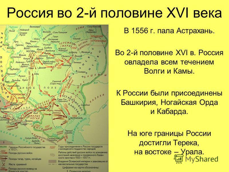 Россия во 2-й половине XVI века В 1556 г. пала Астрахань. Во 2-й половине XVI в. Россия овладела всем течением Волги и Камы. К России были присоединены Башкирия, Ногайская Орда и Кабарда. На юге границы России достигли Терека, на востоке – Урала.
