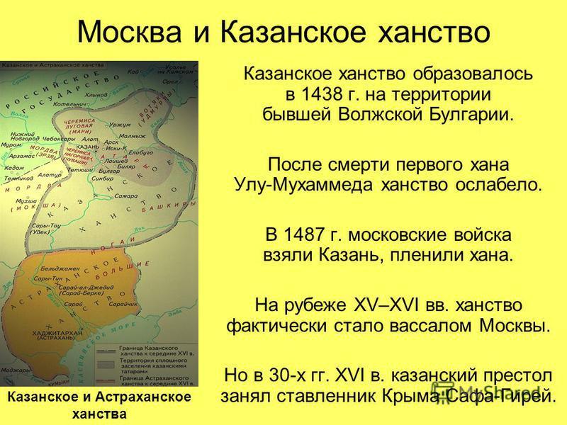 Москва и Казанское ханство Казанское ханство образовалось в 1438 г. на территории бывшей Волжской Булгарии. После смерти первого хана Улу-Мухаммеда ханство ослабело. В 1487 г. московские войска взяли Казань, пленили хана. На рубеже XV–XVI вв. ханство