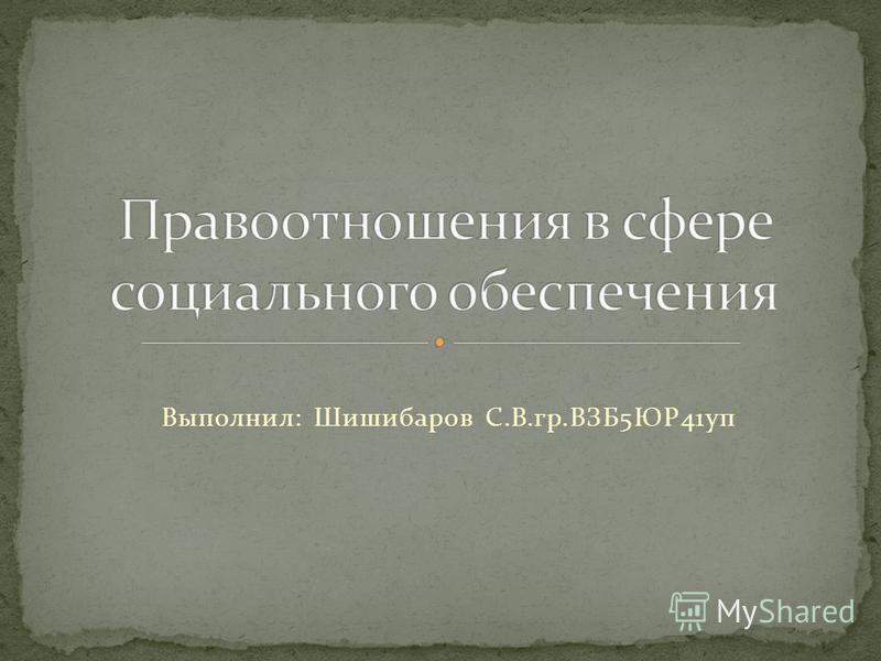 Выполнил: Шишибаров С.В.гр.ВЗБ5ЮР41 уп