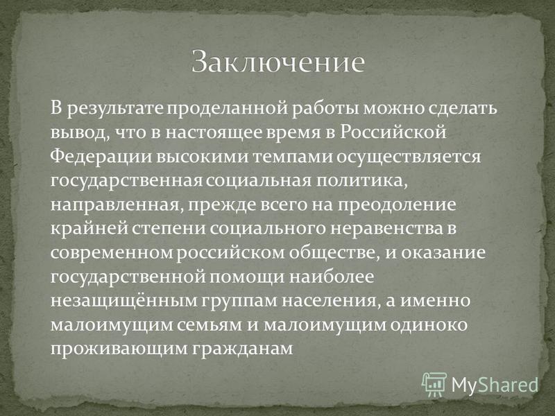 В результате проделанной работы можно сделать вывод, что в настоящее время в Российской Федерации высокими темпами осуществляется государственная социальная политика, направленная, прежде всего на преодоление крайней степени социального неравенства в