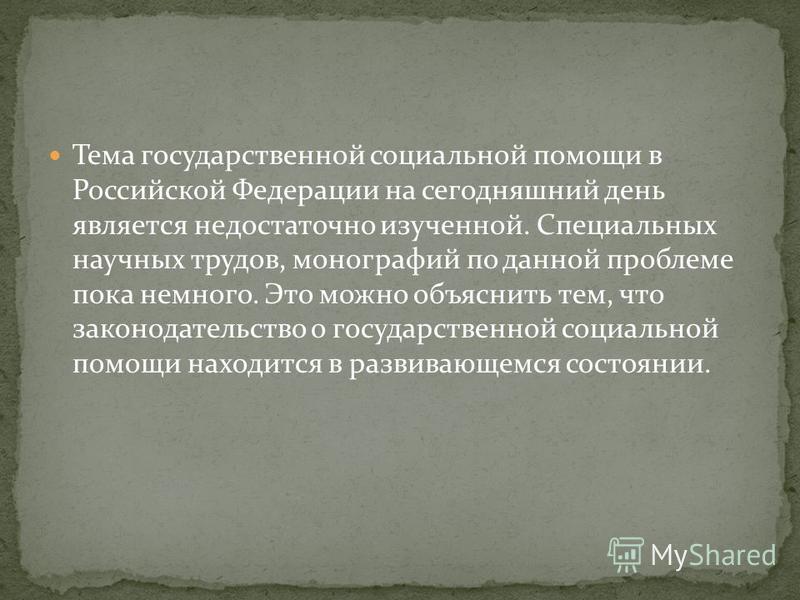 Тема государственной социальной помощи в Российской Федерации на сегодняшний день является недостаточно изученной. Специальных научных трудов, монографий по данной проблеме пока немного. Это можно объяснить тем, что законодательство о государственной