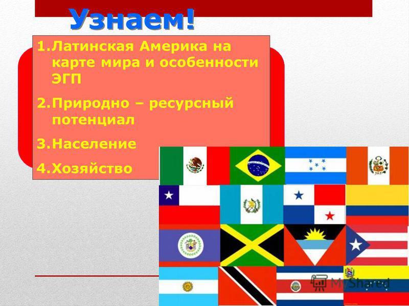 Узнаем! 1. Латинская Америка на карте мира и особенности ЭГП 2. Природно – ресурсный потенциал 3. Население 4.Хозяйство