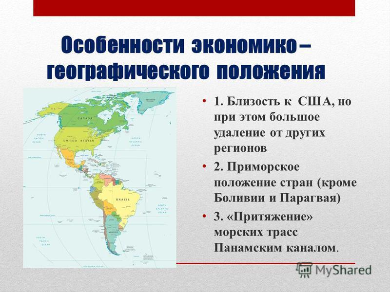 Особенности экономико – географического положения 1. Близость к США, но при этом большое удаление от других регионов 2. Приморское положение стран (кроме Боливии и Парагвая) 3. «Притяжение» морских трасс Панамским каналом.
