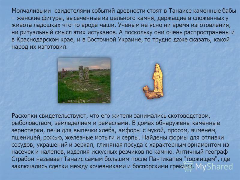 Молчаливыми свидетелями событий древности стоят в Танаисе каменные бабы – женские фигуры, высеченные из цельного камня, держащие в сложенных у живота ладошках что-то вроде чаши. Ученым не ясно ни время изготовления, ни ритуальный смысл этих истуканов