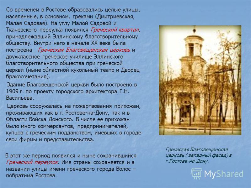 Со временем в Ростове образовались целые улицы, населенные, в основном, греками (Дмитриевская, Малая Садовая). На углу Малой Садовой и Ткачевского переулка появился Греческий квартал, принадлежавший Эллинскому благотворительному обществу. Внутри него