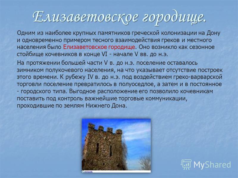 Елизаветовское городище. Одним из наиболее крупных памятников греческой колонизации на Дону и одновременно примером тесного взаимодействия греков и местного населения было Елизаветовское городище. Оно возникло как сезонное стойбище кочевников в конце
