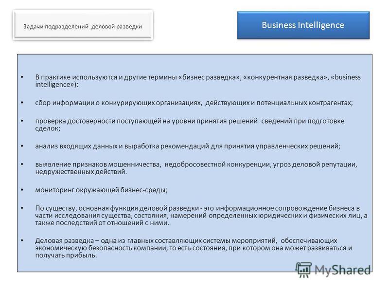 В практике используются и другие термины «бизнес разведка», «конкурентная разведка», «business intelligence»): сбор информации о конкурирующих организациях, действующих и потенциальных контрагентах; проверка достоверности поступающей на уровни принят