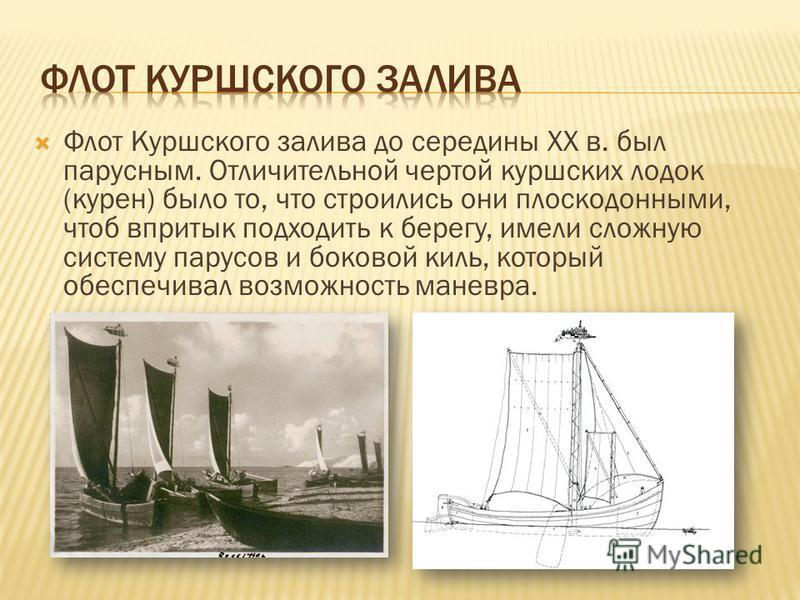 Флот Куршского залива до середины XX в. был парусным. Отличительной чертой куршских лодок (курен) было то, что строились они плоскодонными, чтоб впритык подходить к берегу, имели сложную систему парусов и боковой киль, который обеспечивал возможность