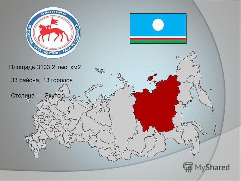 Площадь 3103,2 тыс. км 2 33 района, 13 городов. Столица Якутск.
