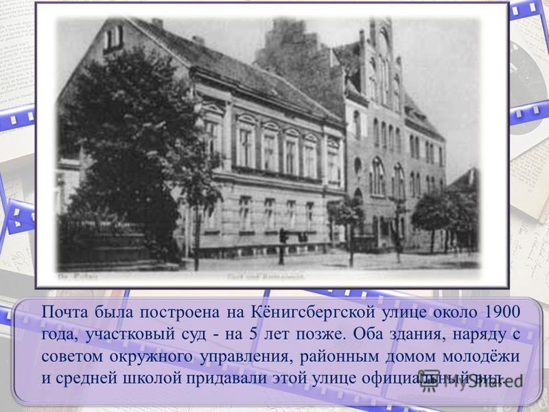 Почта была построена на Кёнигсбергской улице около 1900 года, участковый суд - на 5 лет позже. Оба здания, наряду с советом окружного управления, районным домом молодёжи и средней школой придавали этой улице официальный вид.
