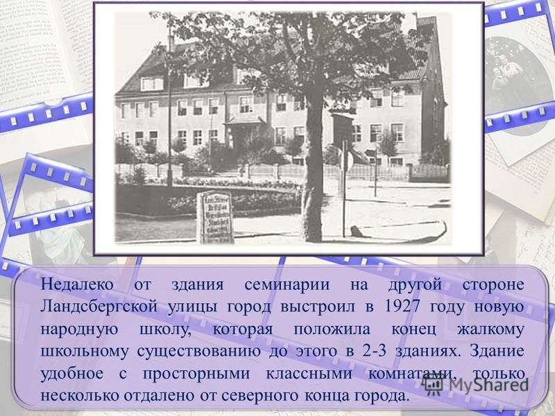 Недалеко от здания семинарии на другой стороне Ландсбергской улицы город выстроил в 1927 году новую народную школу, которая положила конец жалкому школьному существованию до этого в 2-3 зданиях. Здание удобное с просторными классными комнатами, тольк